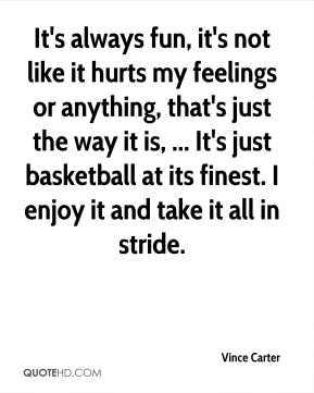 Vince Carter  - It's always fun, it's not like it hurts my feelings or anything, that's just the way it is, ... It's just basketball at its finest. I enjoy it and take it all in stride.