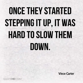 Vince Carter  - Once they started stepping it up, it was hard to slow them down.