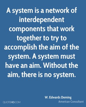 W. Edwards Deming  - A system is a network of interdependent components that work together to try to accomplish the aim of the system. A system must have an aim. Without the aim, there is no system.