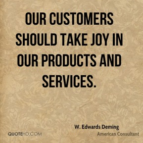 W. Edwards Deming  - Our customers should take joy in our products and services.