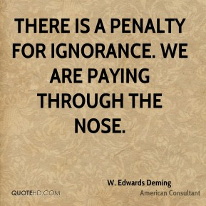 W. Edwards Deming  - There is a penalty for ignorance. We are paying through the nose.