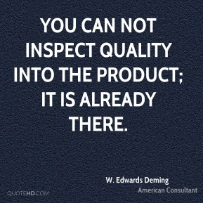 W. Edwards Deming  - You can not inspect quality into the product; it is already there.