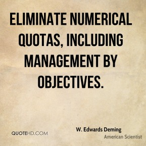 W. Edwards Deming - Eliminate numerical quotas, including Management by Objectives.