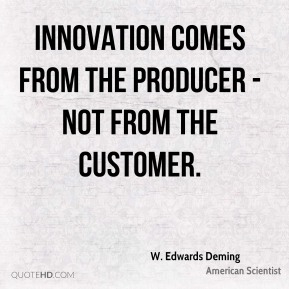 Innovation comes from the producer - not from the customer.
