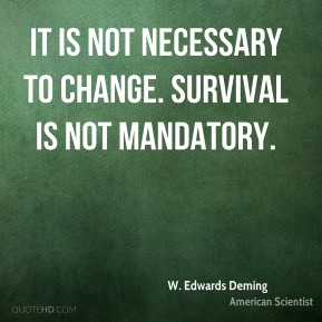 W. Edwards Deming - It is not necessary to change. Survival is not mandatory.