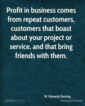 W. Edwards Deming - Profit in business comes from repeat customers, customers that boast about your project or service, and that bring friends with them.
