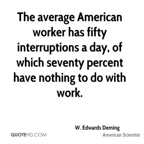 W. Edwards Deming - The average American worker has fifty interruptions a day, of which seventy percent have nothing to do with work.