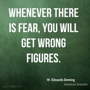 W. Edwards Deming - Whenever there is fear, you will get wrong figures.