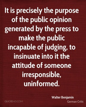 It is precisely the purpose of the public opinion generated by the press to make the public incapable of judging, to insinuate into it the attitude of someone irresponsible, uninformed.