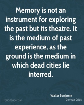 Walter Benjamin - Memory is not an instrument for exploring the past but its theatre. It is the medium of past experience, as the ground is the medium in which dead cities lie interred.