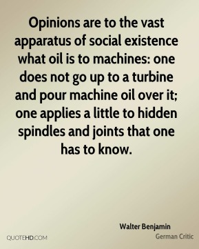 Opinions are to the vast apparatus of social existence what oil is to machines: one does not go up to a turbine and pour machine oil over it; one applies a little to hidden spindles and joints that one has to know.