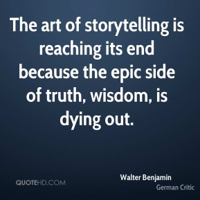 The art of storytelling is reaching its end because the epic side of truth, wisdom, is dying out.