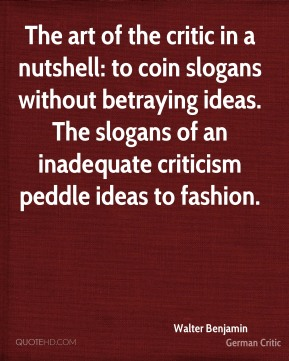The art of the critic in a nutshell: to coin slogans without betraying ideas. The slogans of an inadequate criticism peddle ideas to fashion.