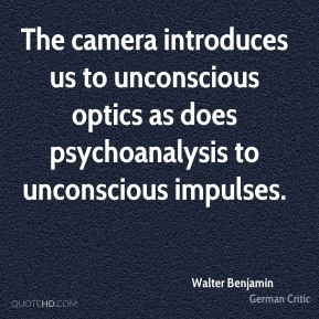 The camera introduces us to unconscious optics as does psychoanalysis to unconscious impulses.