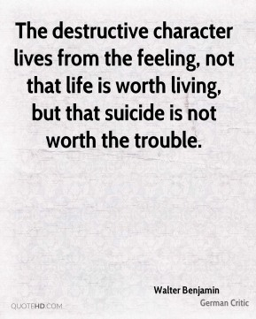 The destructive character lives from the feeling, not that life is worth living, but that suicide is not worth the trouble.