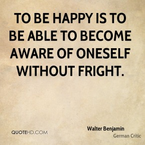To be happy is to be able to become aware of oneself without fright.