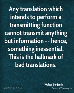 Walter Benjamin  - Any translation which intends to perform a transmitting function cannot transmit anything but information -- hence, something inessential. This is the hallmark of bad translations.