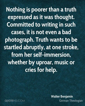 Walter Benjamin  - Nothing is poorer than a truth expressed as it was thought. Committed to writing in such cases, it is not even a bad photograph. Truth wants to be startled abruptly, at one stroke, from her self-immersion, whether by uproar, music or cries for help.
