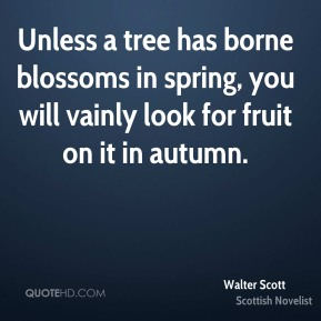 Walter Scott - Unless a tree has borne blossoms in spring, you will vainly look for fruit on it in autumn.