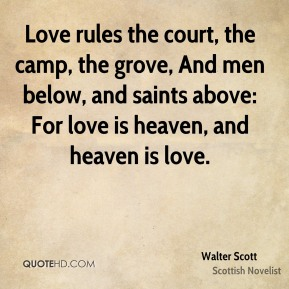 Love rules the court, the camp, the grove, And men below, and saints above: For love is heaven, and heaven is love.
