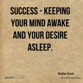 Success - keeping your mind awake and your desire asleep.