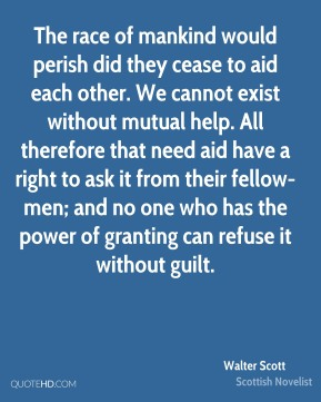Walter Scott - The race of mankind would perish did they cease to aid each other. We cannot exist without mutual help. All therefore that need aid have a right to ask it from their fellow-men; and no one who has the power of granting can refuse it without guilt.