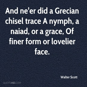Walter Scott  - And ne'er did a Grecian chisel trace A nymph, a naiad, or a grace, Of finer form or lovelier face.