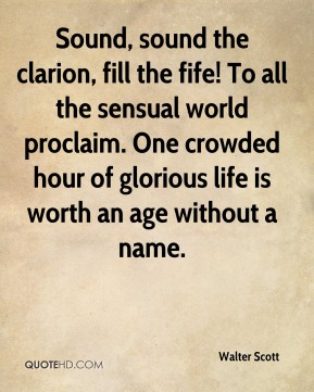 Walter Scott  - Sound, sound the clarion, fill the fife! To all the sensual world proclaim. One crowded hour of glorious life is worth an age without a name.