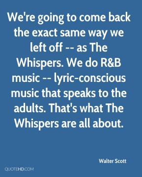 Walter Scott  - We're going to come back the exact same way we left off -- as The Whispers. We do R&B music -- lyric-conscious music that speaks to the adults. That's what The Whispers are all about.