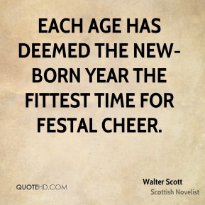 Walter Scott - Each age has deemed the new-born year the fittest time for festal cheer.