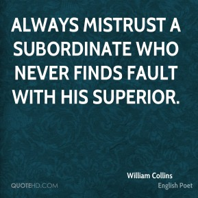 William Collins - Always mistrust a subordinate who never finds fault with his superior.