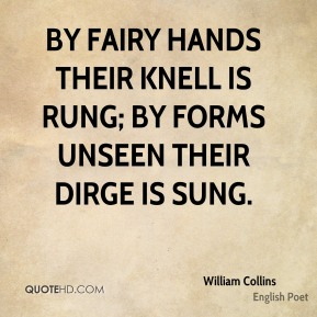 William Collins - By fairy hands their knell is rung; By forms unseen their dirge is sung.