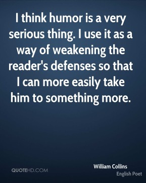 I think humor is a very serious thing. I use it as a way of weakening the reader's defenses so that I can more easily take him to something more.