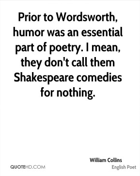 William Collins - Prior to Wordsworth, humor was an essential part of poetry. I mean, they don't call them Shakespeare comedies for nothing.