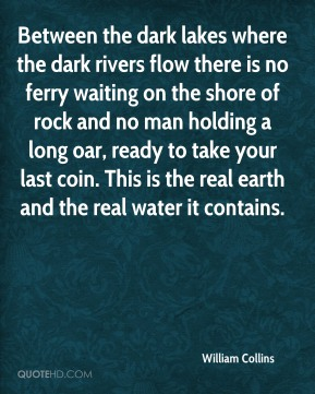Between the dark lakes where the dark rivers flow there is no ferry waiting on the shore of rock and no man holding a long oar, ready to take your last coin. This is the real earth and the real water it contains.