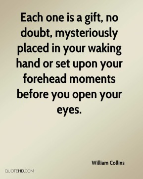 Each one is a gift, no doubt, mysteriously placed in your waking hand or set upon your forehead moments before you open your eyes.