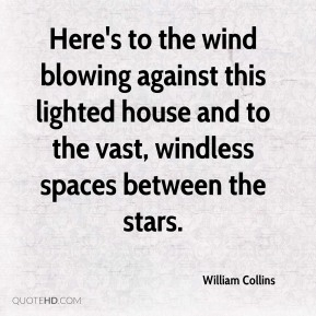 William Collins  - Here's to the wind blowing against this lighted house and to the vast, windless spaces between the stars.