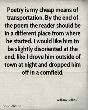 Poetry is my cheap means of transportation. By the end of the poem the reader should be in a different place from where he started. I would like him to be slightly disoriented at the end, like I drove him outside of town at night and dropped him off in a cornfield.