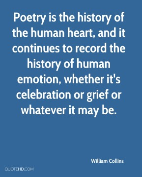 Poetry is the history of the human heart, and it continues to record the history of human emotion, whether it's celebration or grief or whatever it may be.