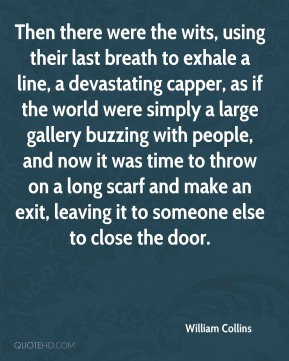 William Collins  - Then there were the wits, using their last breath to exhale a line, a devastating capper, as if the world were simply a large gallery buzzing with people, and now it was time to throw on a long scarf and make an exit, leaving it to someone else to close the door.