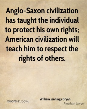 Anglo-Saxon civilization has taught the individual to protect his own rights; American civilization will teach him to respect the rights of others.