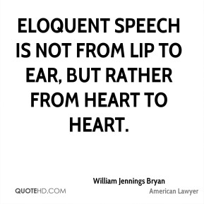 Eloquent speech is not from lip to ear, but rather from heart to heart.