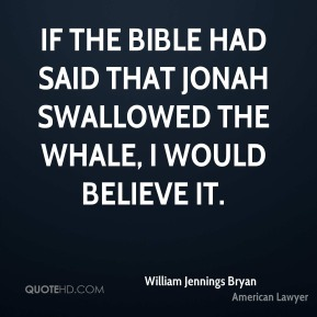 William Jennings Bryan - If the Bible had said that Jonah swallowed the whale, I would believe it.