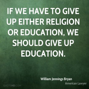 If we have to give up either religion or education, we should give up education.