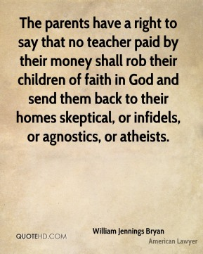 William Jennings Bryan - The parents have a right to say that no teacher paid by their money shall rob their children of faith in God and send them back to their homes skeptical, or infidels, or agnostics, or atheists.