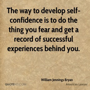 William Jennings Bryan - The way to develop self-confidence is to do the thing you fear and get a record of successful experiences behind you.