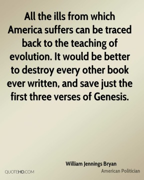 William Jennings Bryan  - All the ills from which America suffers can be traced back to the teaching of evolution. It would be better to destroy every other book ever written, and save just the first three verses of Genesis.