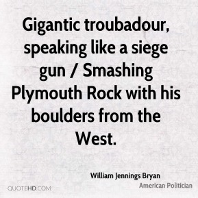 William Jennings Bryan  - Gigantic troubadour, speaking like a siege gun / Smashing Plymouth Rock with his boulders from the West.