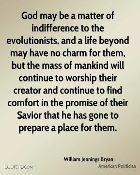 William Jennings Bryan  - God may be a matter of indifference to the evolutionists, and a life beyond may have no charm for them, but the mass of mankind will continue to worship their creator and continue to find comfort in the promise of their Savior that he has gone to prepare a place for them.