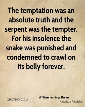 The temptation was an absolute truth and the serpent was the tempter. For his insolence the snake was punished and condemned to crawl on its belly forever.